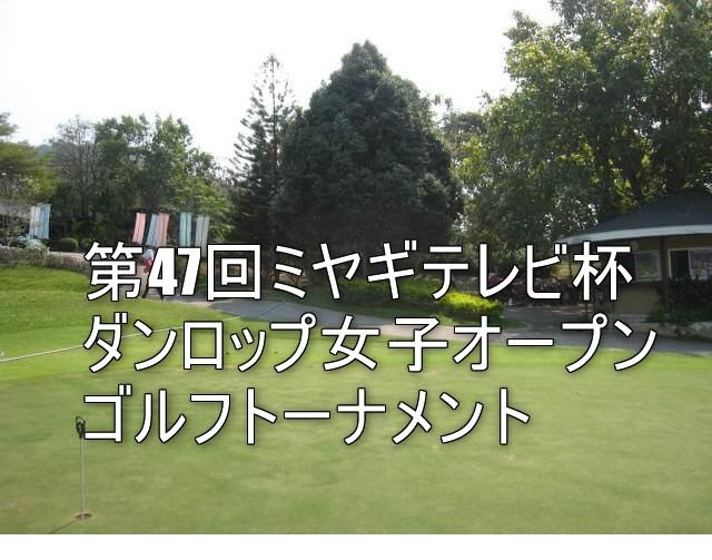 第47回ミヤギテレビ杯ダンロップ女子オープンゴルフトーナメント