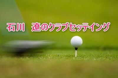 石川遼のクラブセッテイング